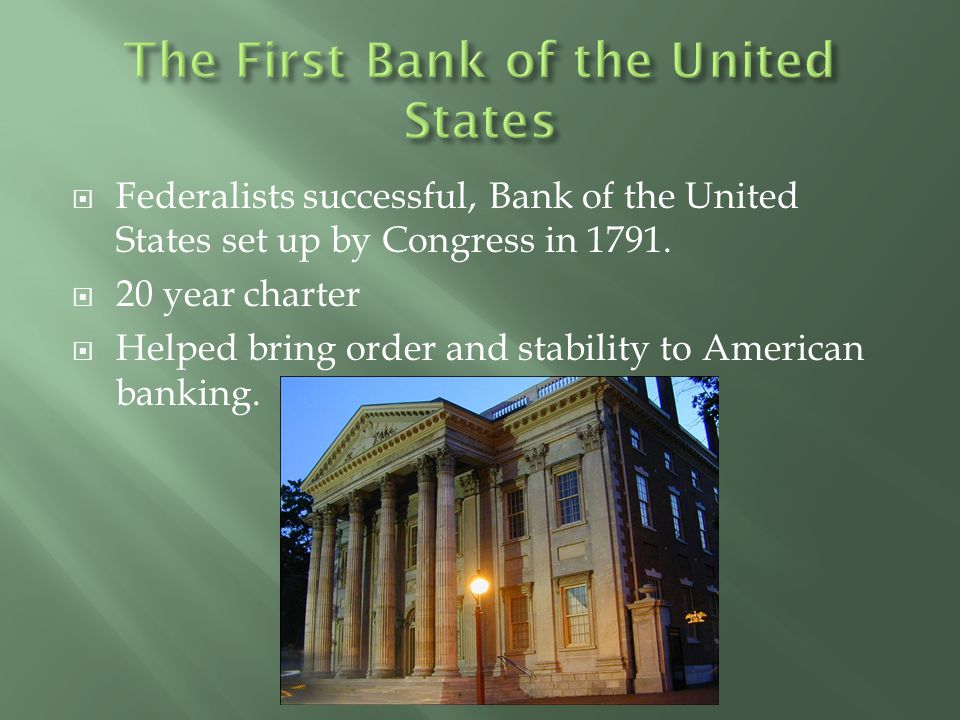  Federalists successful, Bank of the United States set up by Congress in 1791.  20 year charter  Helped bring order and stability to American banki