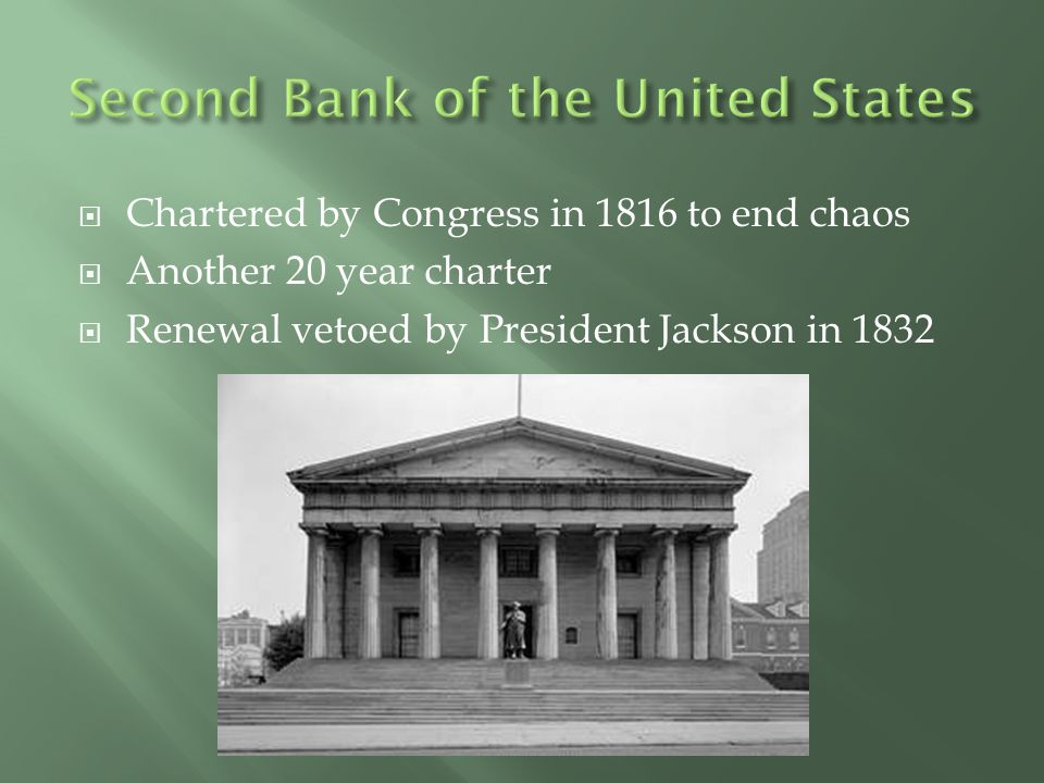  Chartered by Congress in 1816 to end chaos  Another 20 year charter  Renewal vetoed by President Jackson in 1832