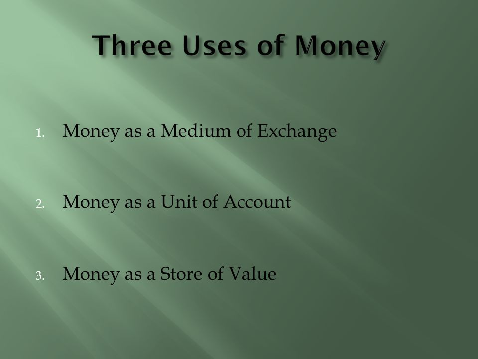 1. Money as a Medium of Exchange 2. Money as a Unit of Account 3. Money as a Store of Value