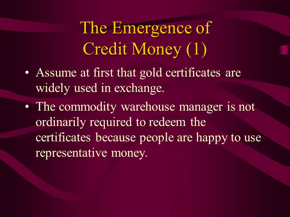 Characteristics of Credit Money May be identical in appearance to representative money.