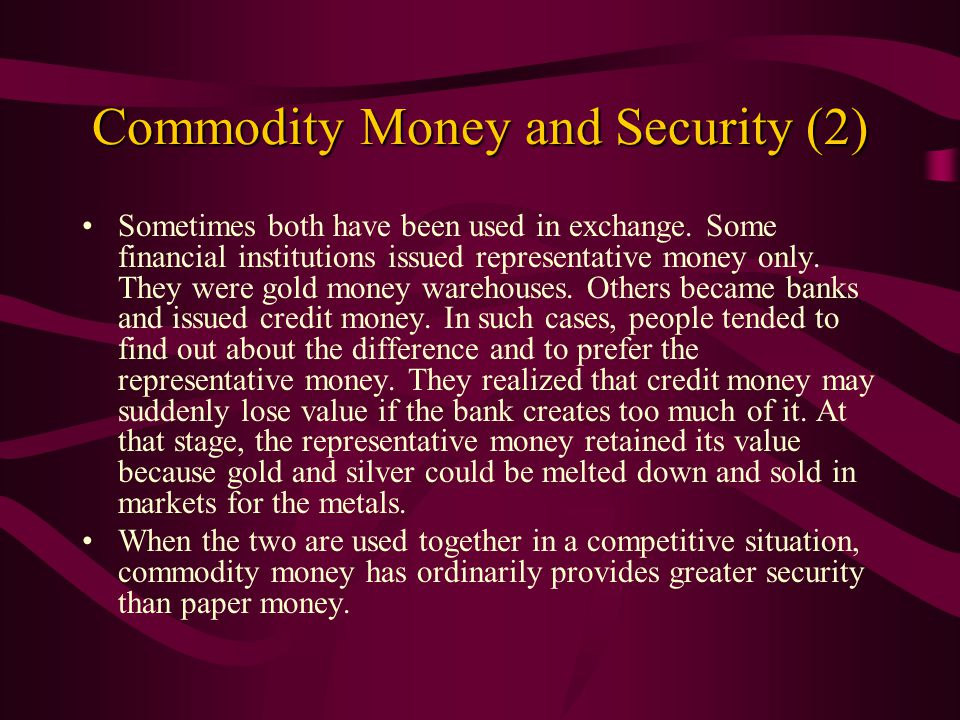 Commodity Money and Security (1) History teaches that the use of commodity money provides greater security against unexpected increases in money's quantity than the use of credit money.