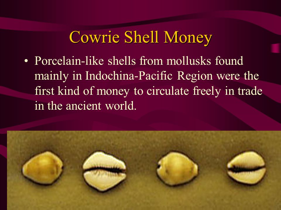 Cowrie Shell Money Porcelain-like shells from mollusks found mainly in Indochina-Pacific Region were the first kind of money to circulate freely in trade in the ancient world.