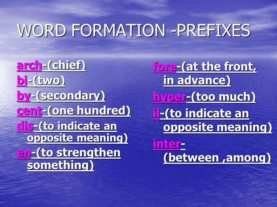WORD FORMATION -PREFIXES arch-(chief) bi-(two) by-(secondary) cent-(one hundred) dis- (to indicate an opposite meaning) en-(to strengthen something) f