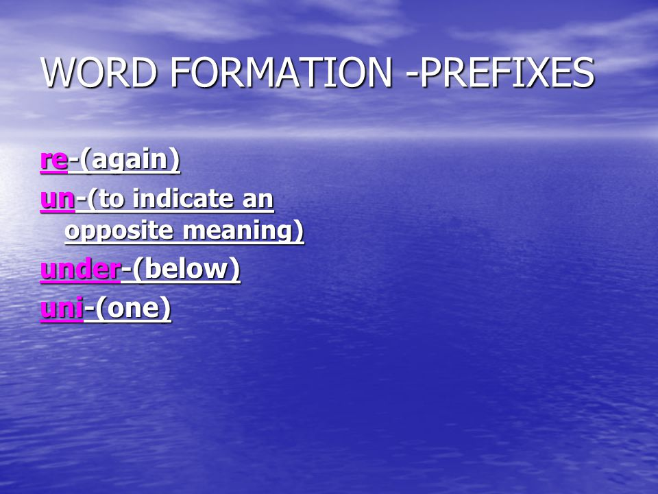 WORD FORMATION -PREFIXES re-(again) un- (to indicate an opposite meaning) under-(below) uni-(one)