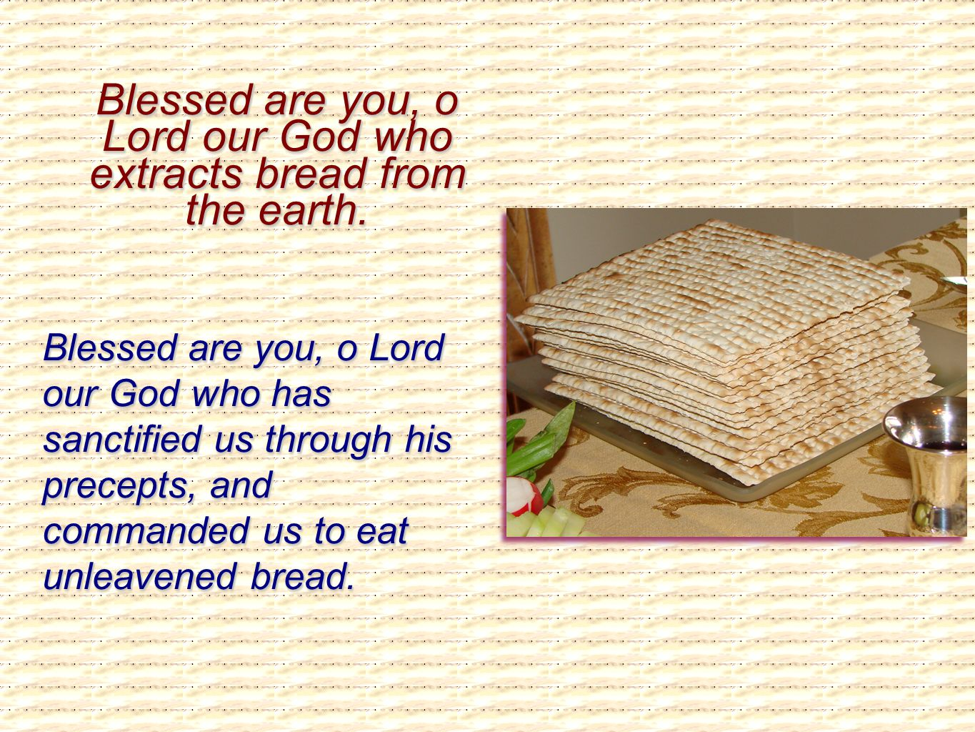 Blessed are you, o Lord our God who extracts bread from the earth. Blessed are you, o Lord our God who has sanctified us through his precepts, and com