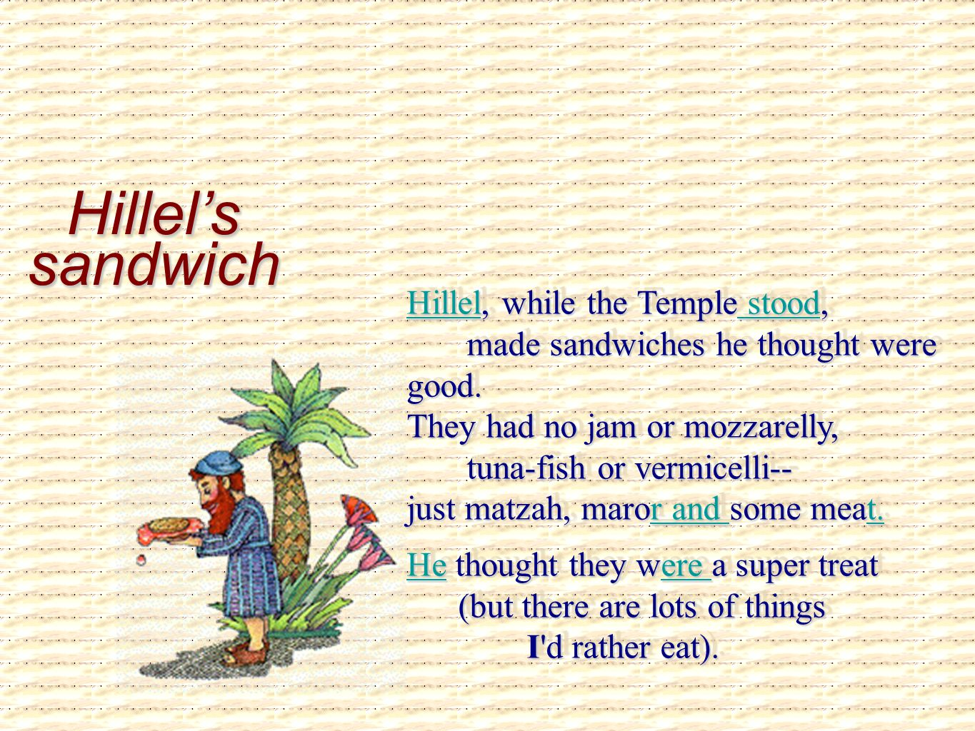 Hillel's sandwich HillelHillel, while the Temple stood, made sandwiches he thought were good. They had no jam or mozzarelly, tuna-fish or vermicelli--