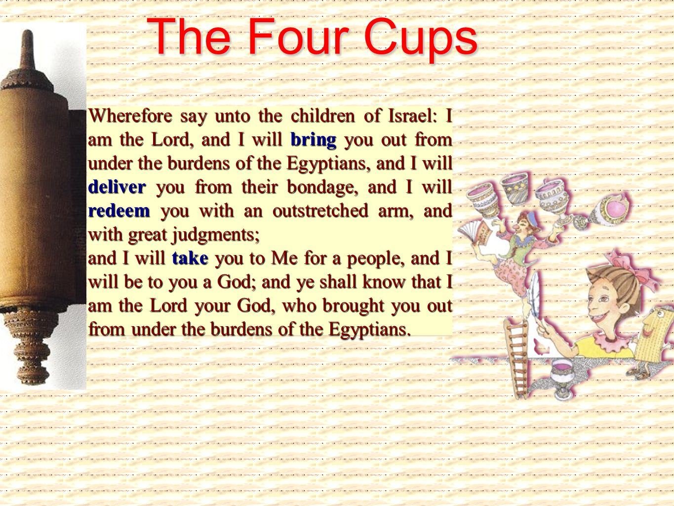 The Four Cups Wherefore say unto the children of Israel: I am the Lord, and I will bring you out from under the burdens of the Egyptians, and I will d