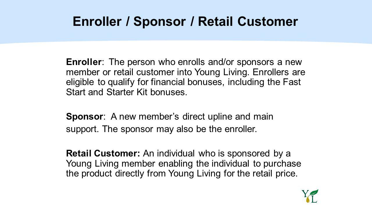 Enroller / Sponsor / Retail Customer Enroller: The person who enrolls and/or sponsors a new member or retail customer into Young Living. Enrollers are