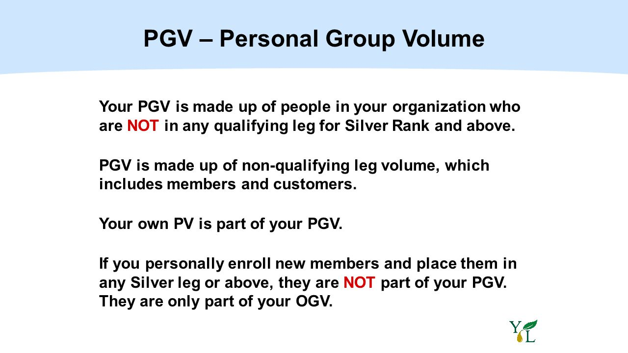 Your PGV is made up of people in your organization who are NOT in any qualifying leg for Silver Rank and above. PGV is made up of non-qualifying leg v