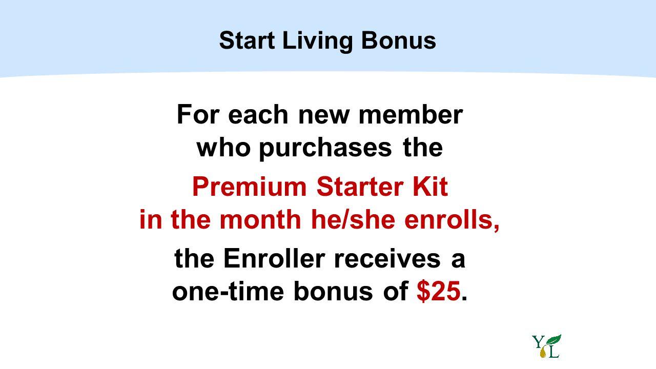 Start Living Bonus For each new member who purchases the Premium Starter Kit in the month he/she enrolls, the Enroller receives a one-time bonus of $2
