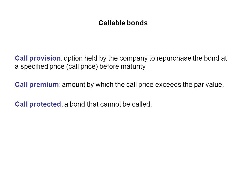 Callable bonds Call provision: option held by the company to repurchase the bond at a specified price (call price) before maturity Call premium: amoun