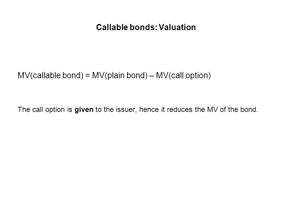 Callable bonds: Valuation MV(callable bond) = MV(plain bond) – MV(call option) The call option is given to the issuer, hence it reduces the MV of the