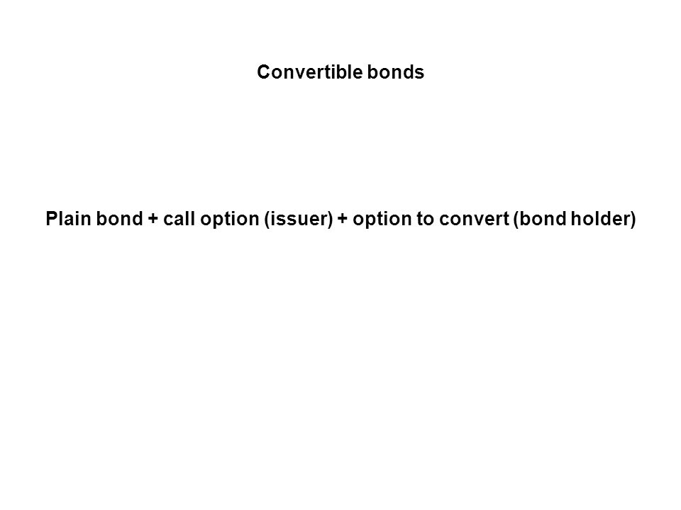 Convertible bonds: Glossary conversion ratio: number of shares of stock that can be received for one bond upon voluntary conversion conversion value: number of shares of stock that can be exchanged for one bond times the price per share conversion price: face value divided by conversion ratio voluntary conversion: conversion of the bond into stock at the initiative of the bondholder call price: price at which the firm issuing the convertible can call (redeem) the bond.