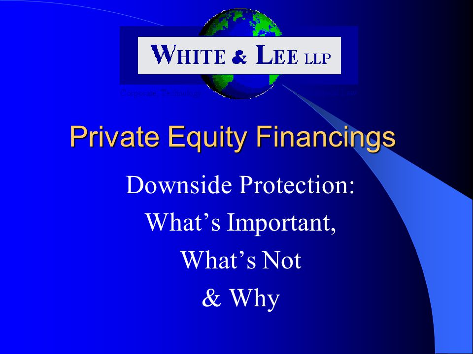 Private Equity Financings Downside Protection: What's Important, What's Not & Why