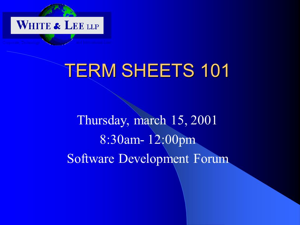 TERM SHEETS 101 Thursday, march 15, 2001 8:30am- 12:00pm Software Development Forum