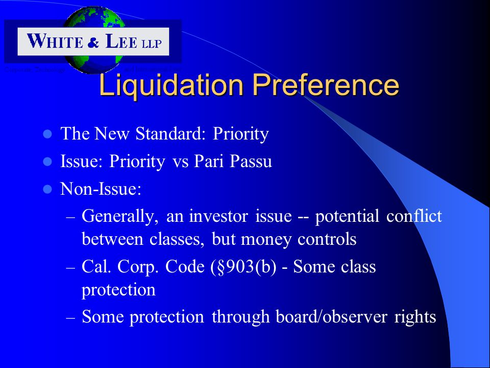 Liquidation Preference The New Standard: Priority Issue: Priority vs Pari Passu Non-Issue: – Generally, an investor issue -- potential conflict between classes, but money controls – Cal.