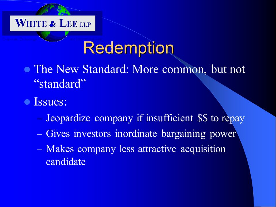 Redemption The New Standard: More common, but not standard Issues: – Jeopardize company if insufficient $$ to repay – Gives investors inordinate bargaining power – Makes company less attractive acquisition candidate