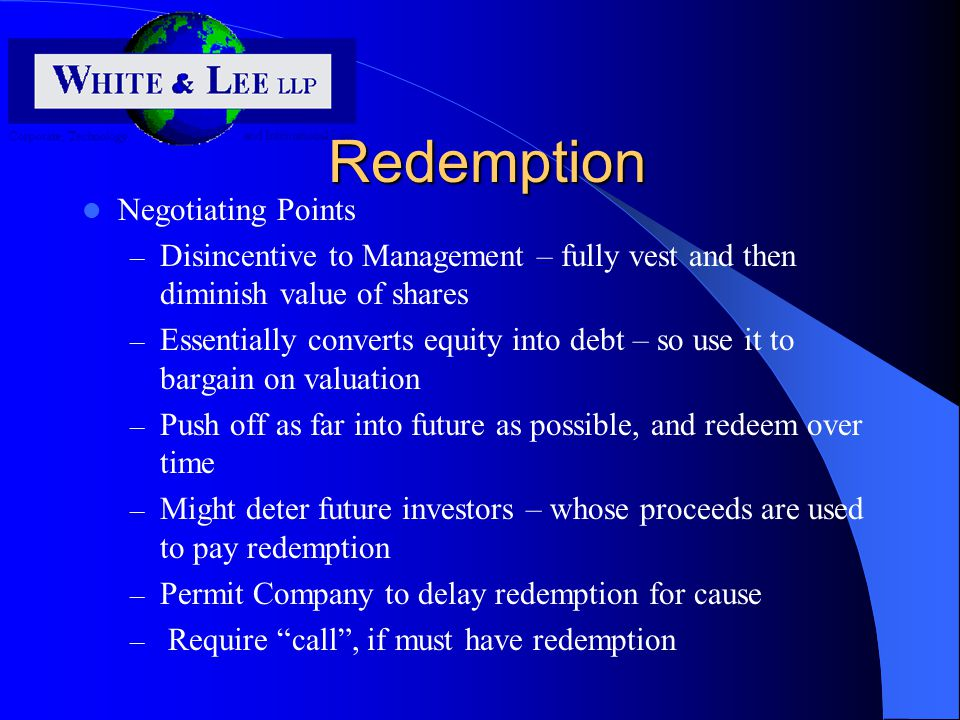 Redemption Negotiating Points – Disincentive to Management – fully vest and then diminish value of shares – Essentially converts equity into debt – so use it to bargain on valuation – Push off as far into future as possible, and redeem over time – Might deter future investors – whose proceeds are used to pay redemption – Permit Company to delay redemption for cause – Require call , if must have redemption