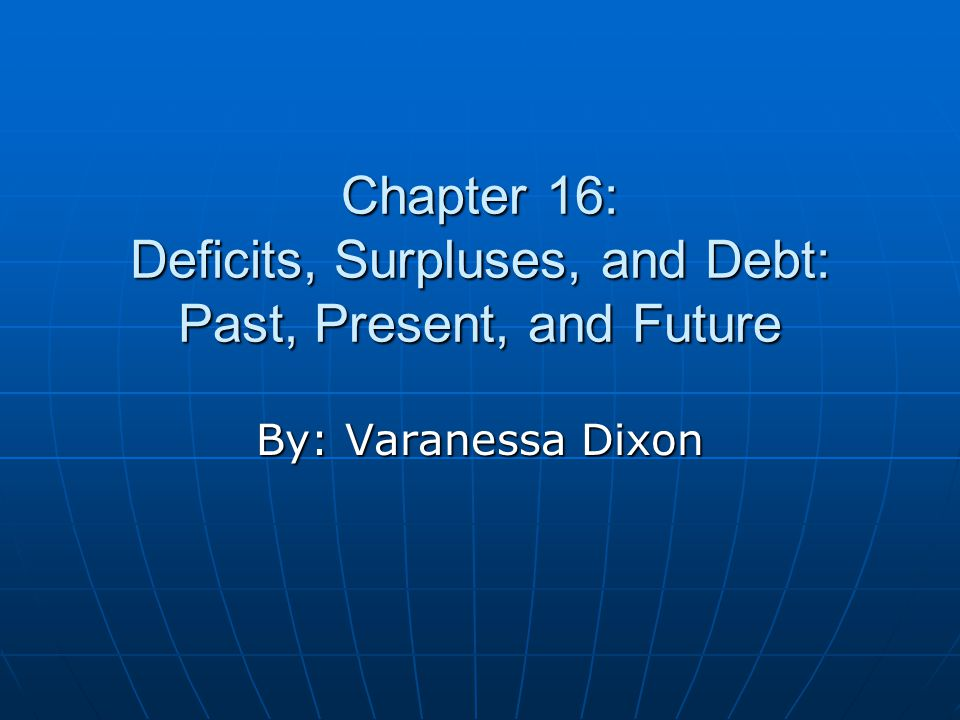 Chapter 16: Deficits, Surpluses, and Debt: Past, Present, and Future By: Varanessa Dixon