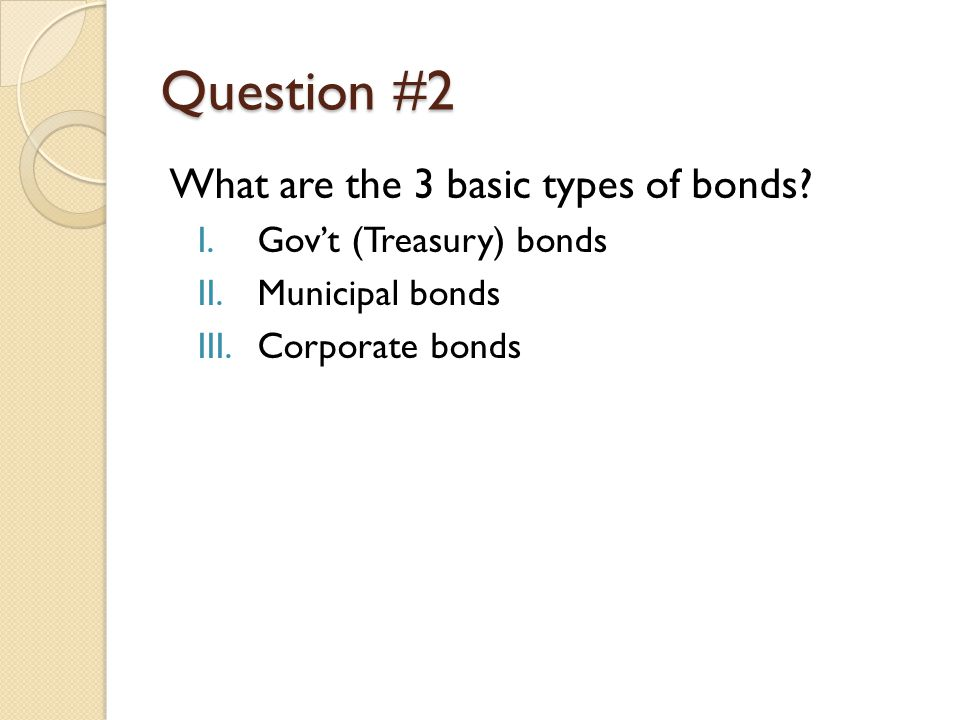 Question #2 What are the 3 basic types of bonds.
