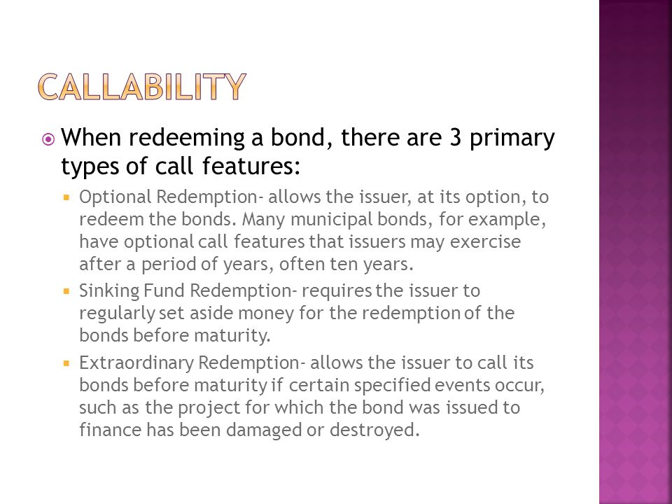  When redeeming a bond, there are 3 primary types of call features:  Optional Redemption- allows the issuer, at its option, to redeem the bonds.