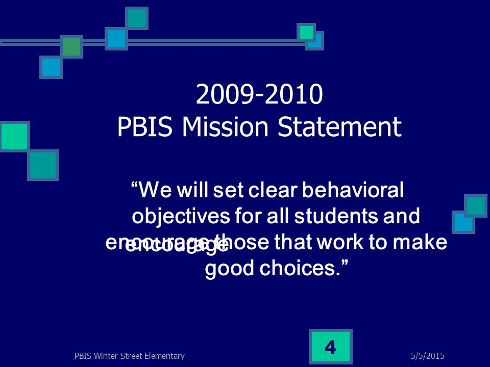 5/5/2015PBIS Winter Street Elementary 4 2009-2010 PBIS Mission Statement We will set clear behavioral objectives for all students and encourage those that work to make good choices. encourage