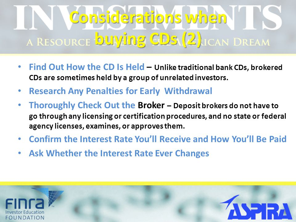 Considerations when buying CDs (2) Find Out How the CD Is Held – Unlike traditional bank CDs, brokered CDs are sometimes held by a group of unrelated