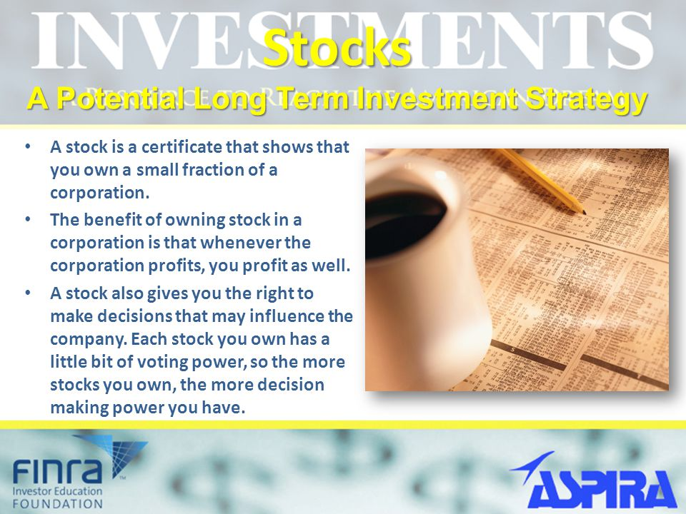 Stocks A Potential Long Term Investment Strategy A stock is a certificate that shows that you own a small fraction of a corporation. The benefit of ow