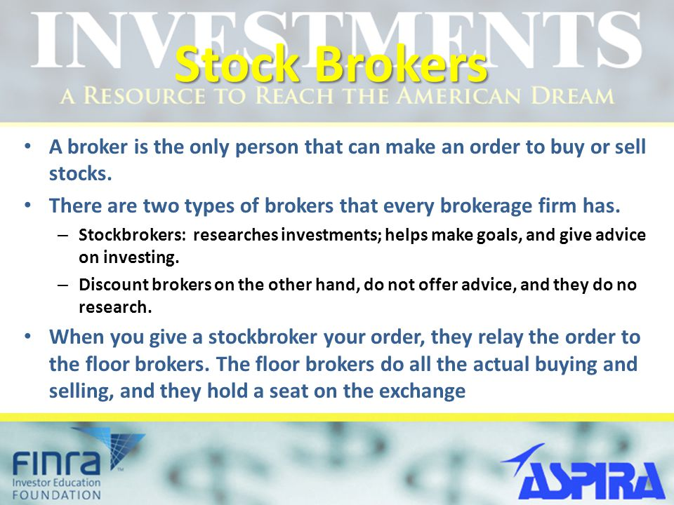 Stock Brokers A broker is the only person that can make an order to buy or sell stocks. There are two types of brokers that every brokerage firm has.