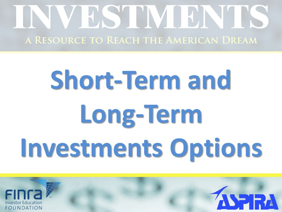 Module Objectives After completing this module you should be able to: Identify which saving instruments can help develop short-time investment Understand what are stocks, how they work, and how to buy and sell stocks Understand what are bonds, how they work, and how to buy and sell bonds Understand what are U.S.