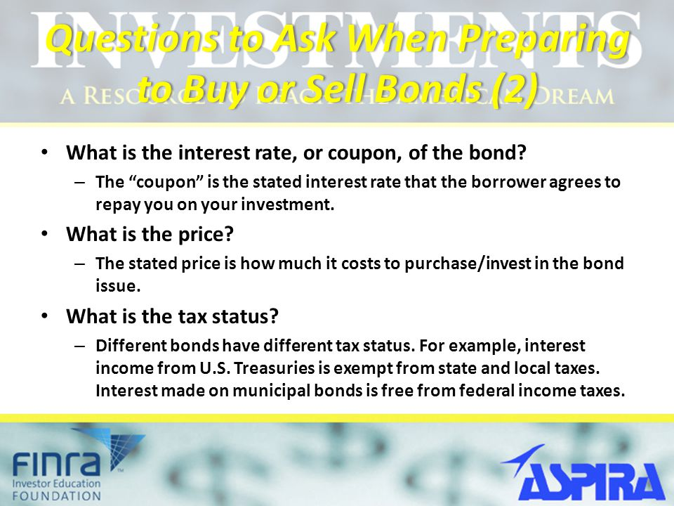 """Questions to Ask When Preparing to Buy or Sell Bonds (2) What is the interest rate, or coupon, of the bond? – The """"coupon"""" is the stated interest rate"""