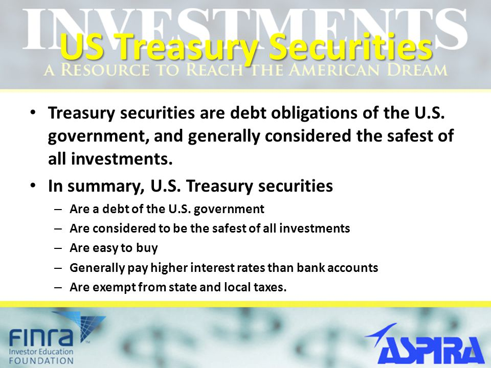 US Treasury Securities Treasury securities are debt obligations of the U.S. government, and generally considered the safest of all investments. In sum