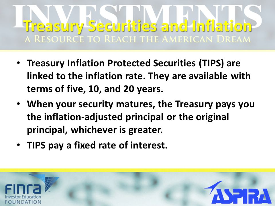 Treasury Securities and Inflation Treasury Inflation Protected Securities (TIPS) are linked to the inflation rate. They are available with terms of fi