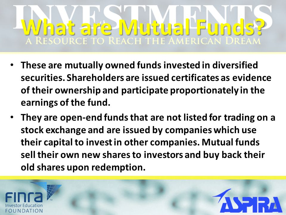 What are Mutual Funds? These are mutually owned funds invested in diversified securities. Shareholders are issued certificates as evidence of their ow