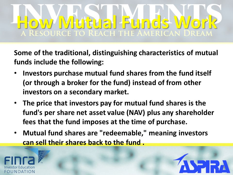 How Mutual Funds Work Some of the traditional, distinguishing characteristics of mutual funds include the following: Investors purchase mutual fund sh