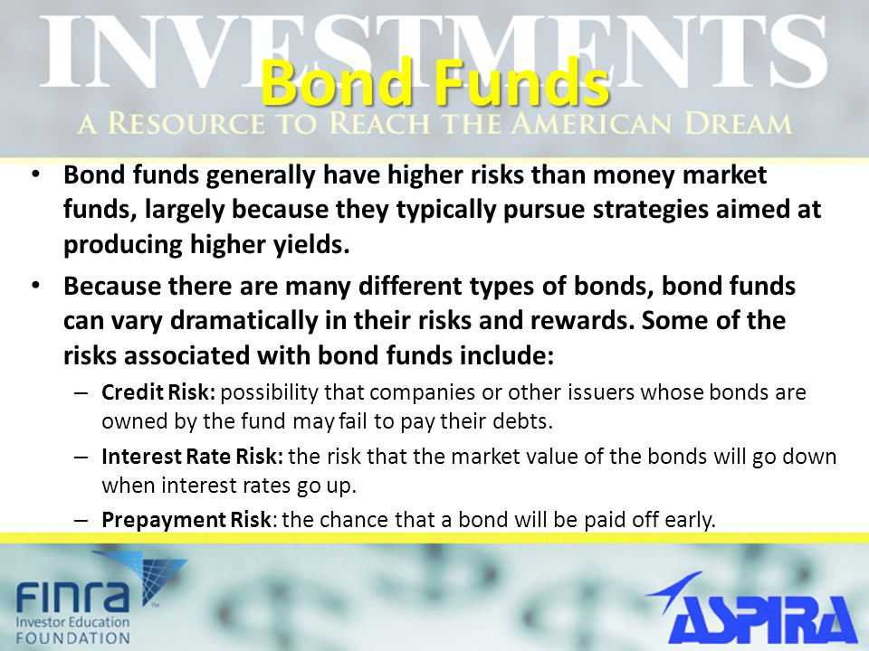 Bond Funds Bond funds generally have higher risks than money market funds, largely because they typically pursue strategies aimed at producing higher