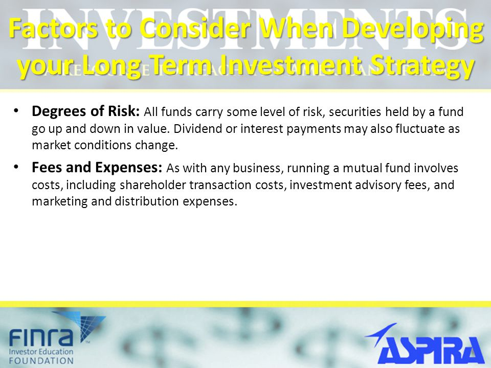 Factors to Consider When Developing your Long Term Investment Strategy Degrees of Risk: All funds carry some level of risk, securities held by a fund