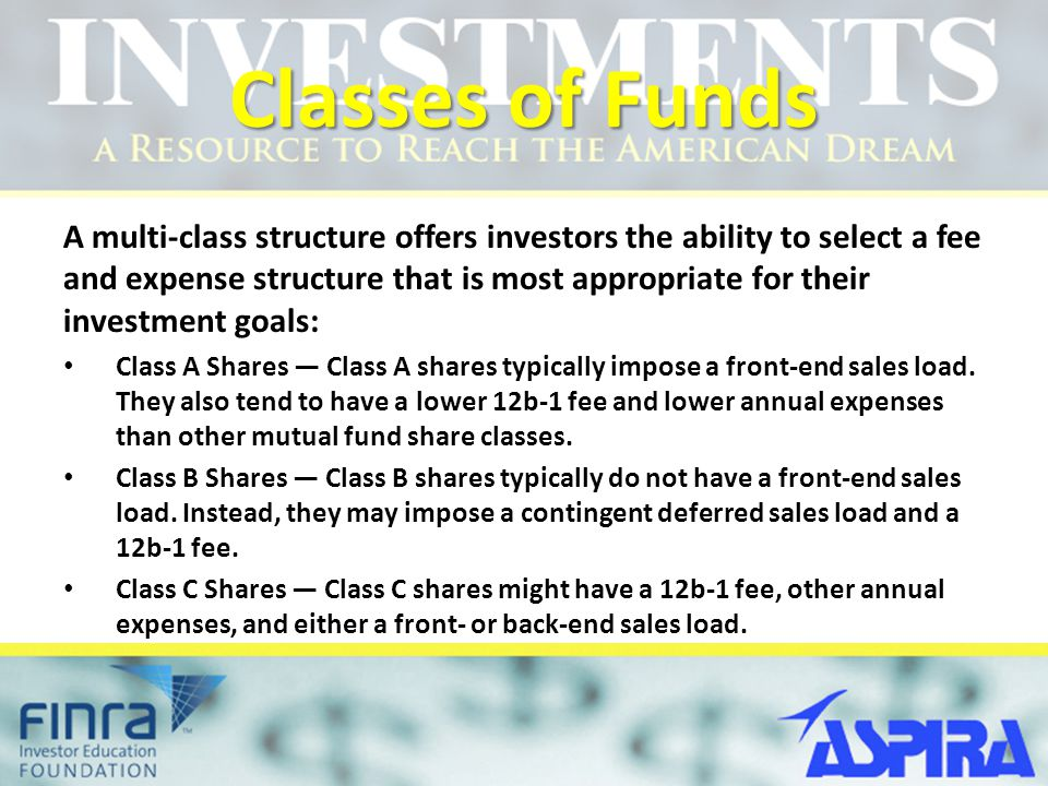 Classes of Funds A multi-class structure offers investors the ability to select a fee and expense structure that is most appropriate for their investm