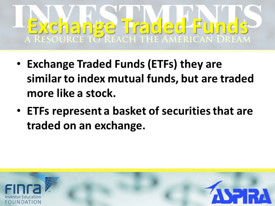 Exchange Traded Funds Exchange Traded Funds (ETFs) they are similar to index mutual funds, but are traded more like a stock. ETFs represent a basket o