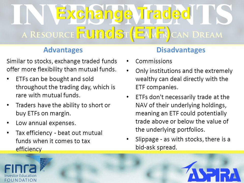 Exchange Traded Funds (ETF) Advantages Similar to stocks, exchange traded funds offer more flexibility than mutual funds. ETFs can be bought and sold