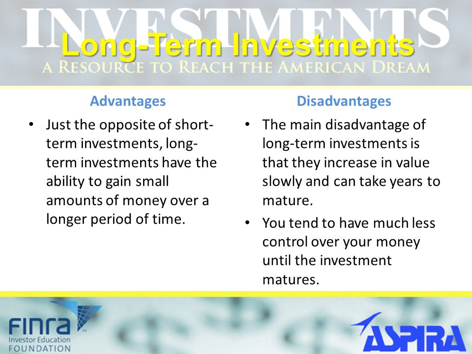 Long-Term Investments Advantages Just the opposite of short- term investments, long- term investments have the ability to gain small amounts of money