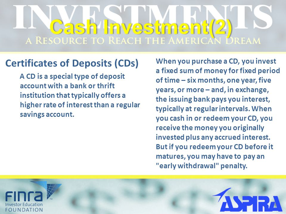 Cash Investment(2)Cash Investment(2) Certificates of Deposits (CDs) A CD is a special type of deposit account with a bank or thrift institution that t