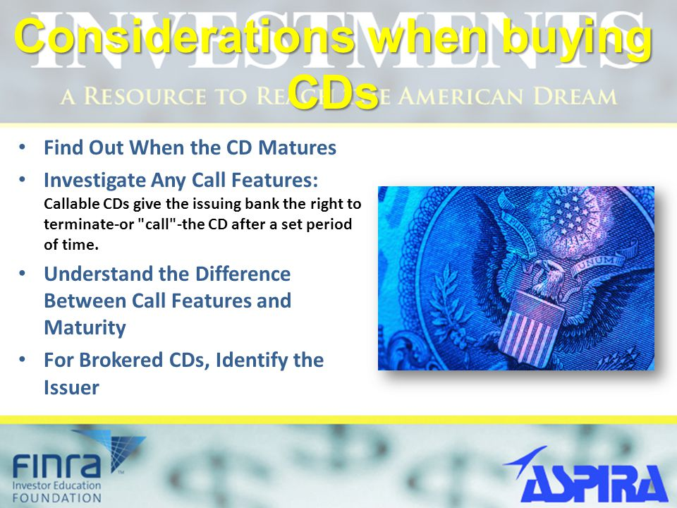 Considerations when buying CDs Find Out When the CD Matures Investigate Any Call Features: Callable CDs give the issuing bank the right to terminate-o