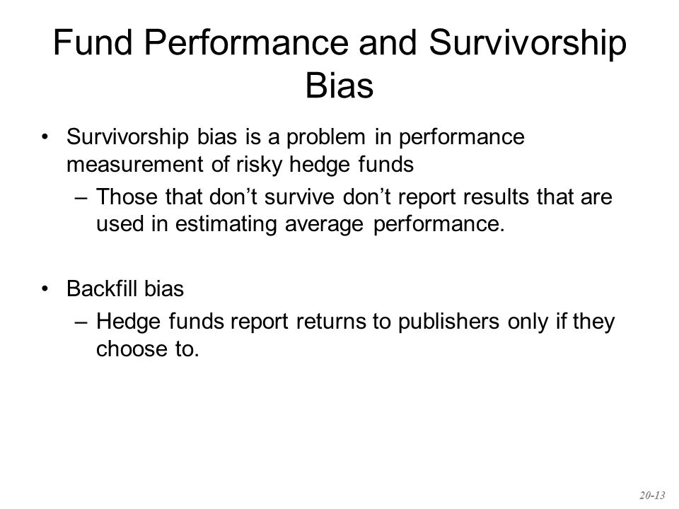 Fund Performance and Survivorship Bias Survivorship bias is a problem in performance measurement of risky hedge funds –Those that don't survive don't report results that are used in estimating average performance.