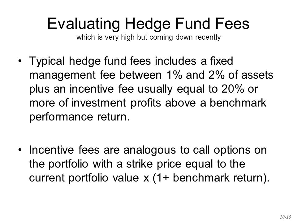 Evaluating Hedge Fund Fees which is very high but coming down recently Typical hedge fund fees includes a fixed management fee between 1% and 2% of assets plus an incentive fee usually equal to 20% or more of investment profits above a benchmark performance return.