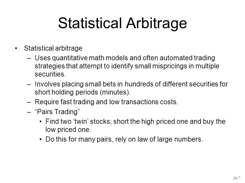 Statistical Arbitrage Statistical arbitrage –Uses quantitative math models and often automated trading strategies that attempt to identify small mispricings in multiple securities.