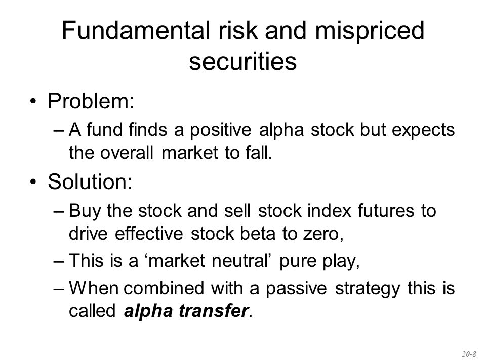 Fundamental risk and mispriced securities Problem: –A fund finds a positive alpha stock but expects the overall market to fall.