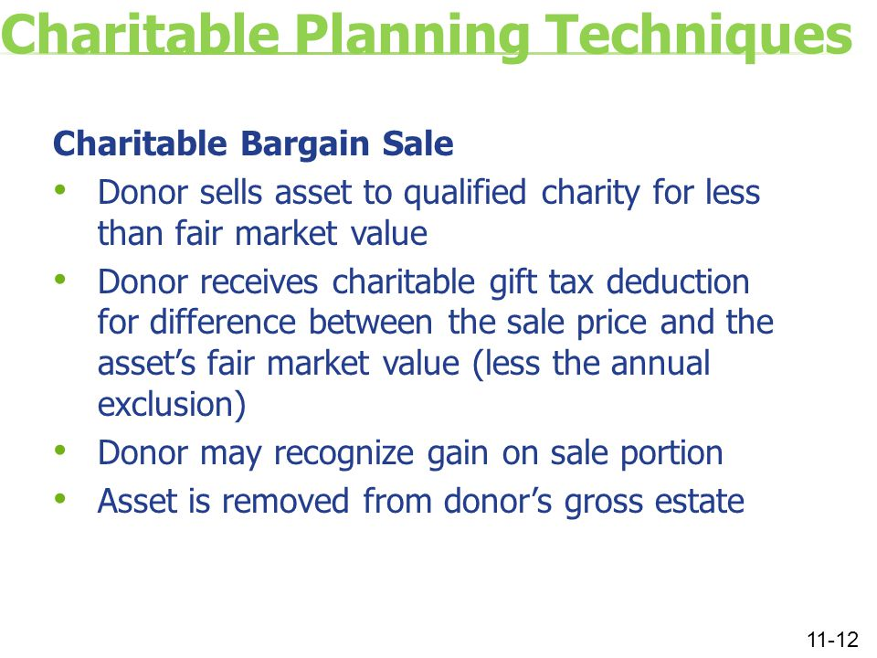 Charitable Planning Techniques Charitable Bargain Sale Donor sells asset to qualified charity for less than fair market value Donor receives charitable gift tax deduction for difference between the sale price and the asset's fair market value (less the annual exclusion) Donor may recognize gain on sale portion Asset is removed from donor's gross estate 11-12