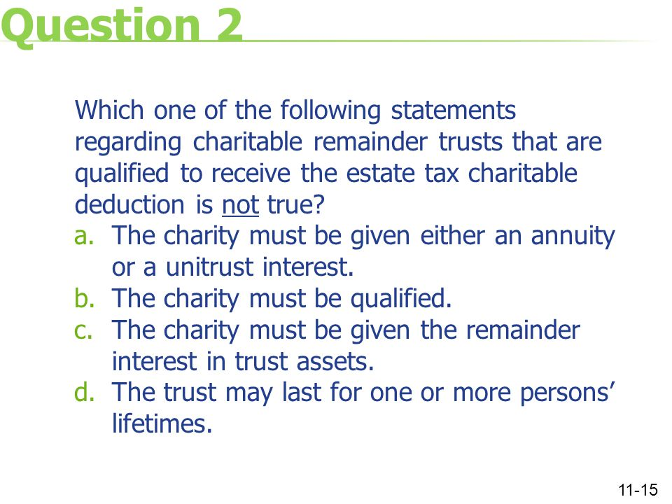 Question 2 Which one of the following statements regarding charitable remainder trusts that are qualified to receive the estate tax charitable deduction is not true.