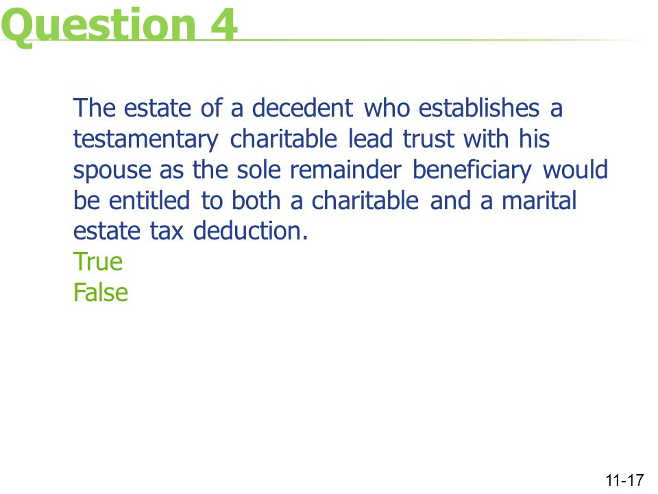 Question 4 The estate of a decedent who establishes a testamentary charitable lead trust with his spouse as the sole remainder beneficiary would be entitled to both a charitable and a marital estate tax deduction.